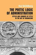 The Poetic Logic of Administration : Styles and Changes of Style in the Art of Organizing - Kaj Skoldberg