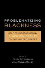 Problematizing Blackness : Self Ethnographies by Black Immigrants to the United States - Jean Muteba Rahier