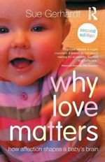 Why Love Matters : How Affection Shapes a Baby's Brain - Sue Gerhardt