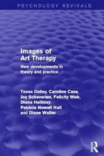 Images of Art Therapy (Psychology Revivals) : New Developments in Theory and Practice - Tessa Dalley