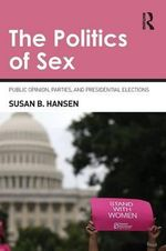 The Politics of Sex : Public Opinion, Parties, and Presidential Elections - Susan B. Hansen