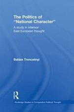 The Politics of National Character : A Study in Interwar East European Thought - Bal zs Trencs nyi