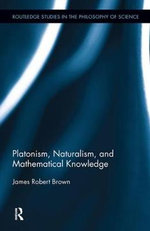 Platonism, Naturalism, and Mathematical Knowledge : Routledge Studies in the Philosophy of Science - James Robert Brown