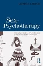 Sex in Psychotherapy : Sexuality, Passion, Love, and Desire in the Therapeutic Encounter - Lawrence E. Hedges
