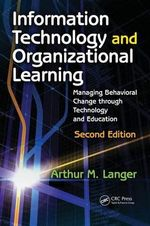 Information Technology and Organizational Learning : Managing Behavioral Change Through Technology and Education - Arthur M. Langer