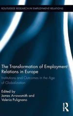 The Transformation of Employment Relations in Europe : Institutions and Outcomes in the Age of Globalization