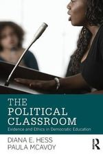 The Political Classroom : Evidence and Ethics in Democratic Education - Diana E. Hess