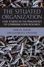 The Situated Organization : Case Studies in the Pragmatics of Communication Research - James R. Taylor