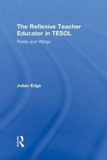 The Reflexive Teacher Educator in TESOL : Roots and Wings - Julian Edge