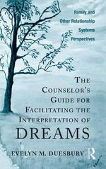 The Counselor's Guide for Facilitating the Interpretation of Dreams : Family and Other Relationship Systems Perspectives - Evelyn M. Duesbury