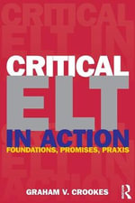 Critical ELT in Action : Foundations, Promises, Praxis - Graham Crookes