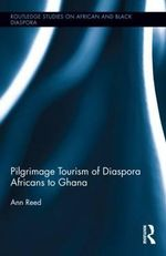 Pilgrimage Tourism of Diaspora Africans to Ghana : Routledge Studies on African and Black Diaspora - Ann Reed