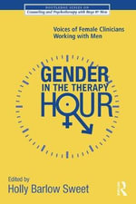 Gender in the Therapy Hour : Voices of Female Clinicians Working with Men - Holly Barlow Sweet