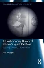 A Contemporary History of Women's Sport: Part 1 : Sporting Women, 1850-1960 - Jean Williams