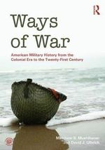 Ways of War : American Military History from the Colonial Era to the Twenty-First Century - Matthew S. Muehlbauer