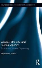 Gender, Ethnicity, and Political Agency : South Asian Women Organizing - Shaminder Takhar
