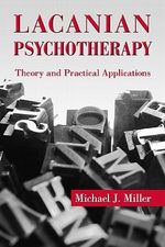 Lacanian Psychotherapy : Theory and Practical Applications - Michael J. Miller