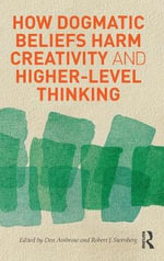 How Dogmatic Beliefs Harm Creativity and Higher-Level Thinking : A Guide to Understanding and Helping