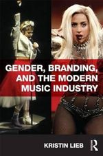 Gender, Branding, and the Modern Music Industry : The Social Construction of Female Popular Music Stars - Kristin Lieb
