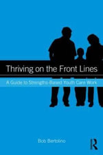 Thriving on the Front Lines : A Guide to Strengths-Based Youth Care Work - Bob Bertolino