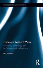 Liveness in Modern Music : Musicians, Technology, and the Perception of Performance - Paul Sanden