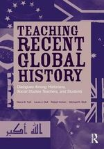 Teaching Recent Global History : Dialogues Among Historians, Social Studies Teachers and Students - Diana B. Turk