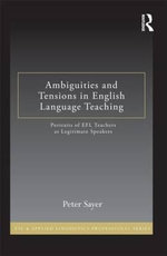 Ambiguities and Tensions in English Language Teaching : Portraits of EFL Teachers as Legitimate Speakers - Peter Sayer