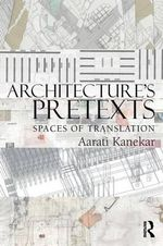 Architecture's Pretexts : Spaces of Translation - Aarati Kanekar