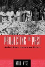 Projecting the Past : Ancient Rome, Cinema and History - Maria Wyke