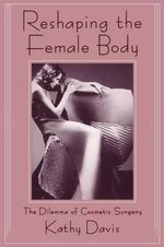 Reshaping the Female Body : Dilemma of Cosmetic Surgery - Kathy Davis