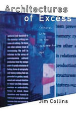 Architecture of Excess : Cultural Life in the Information Age - Jim Collins