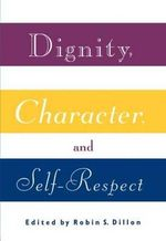 Dignity, Character and Self-regard : Essays on Self-respect