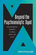 Beyond the Psychoanalytic Dyad : Developmental Semiotics in Freud, Peirce and Lacan - John P. Muller