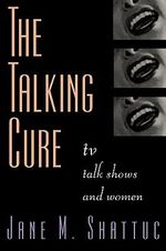 The Talking Cure : Women and Daytime Talk Shows - Jane M. Shattuc