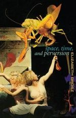 Space, Time and Perversion : Essays on the Politics of Bodies - Elizabeth Grosz