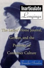 Inarticulate Longings : The Ladies' Home Journal, Gender and the Promise of Consumer Culture - Jennifer Scanlon