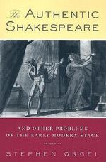 The Authentic Shakespeare : And Other Problems of the Early Modern Stage - Stephen Orgel
