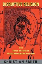 Disruptive Religion : Force of Faith in Social Movement Activism - Christian Smith