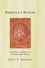 Perpetua's Passion : The Death and Memory of a Young Roman Woman - Joyce E. Salisbury