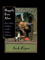 Happily Ever After : Fairy Tales, Children and the Culture Industry - Jack Zipes