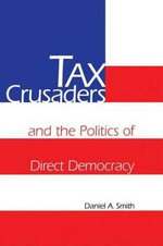 Tax Crusaders and the Politics of Direct Democracy - Daniel A. Smith