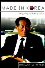 Made in Korea : Chung Ju Yung and the Rise of Hyundai - Richard M. Steers