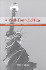 A Well-Founded Fear : The Congressional Battle to Save Political Asylum in America - Philip G. Schrag