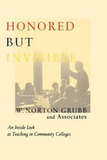 Honored But Invisible : An Inside Look at Teaching in Community Colleges - W. Norton Grubb