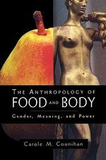 The Anthropology of Food and Body : Gender, Meaning and Power - Carole M. Counihan