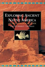 Exploring Ancient Native America : An Archaeological Guide - David Hurst Thomas