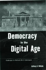Democracy in the Digital Age : Challenges to Political Life in Cyberspace - Anthony G. Wilhelm