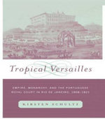 Tropical Versailles : Empire, Monarchy, and the Portuguese Royal Court in Rio De Janeiro, 1808-1821 - Kirsten Schultz