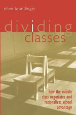 Dividing Classes : How the Middle Class Negotiates and Rationalizes School Advantage - Ellen A. Brantlinger