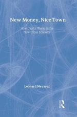 New Money, Nice Town : How Capital Works in the New Urban Economy - Leonard Nevarez
